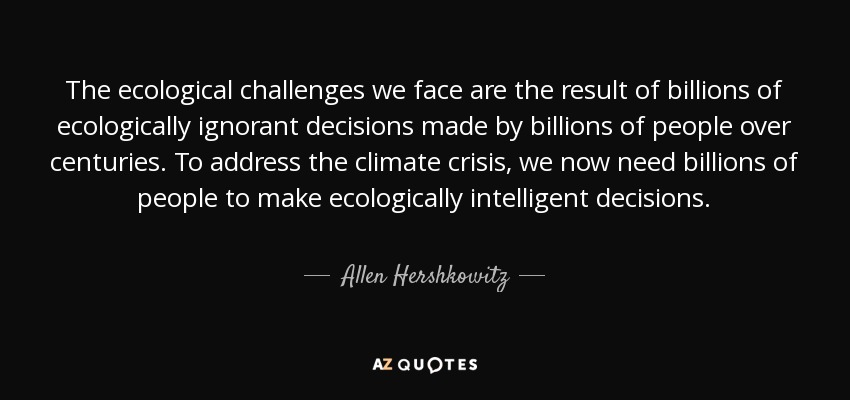 The ecological challenges we face are the result of billions of ecologically ignorant decisions made by billions of people over centuries. To address the climate crisis, we now need billions of people to make ecologically intelligent decisions. - Allen Hershkowitz