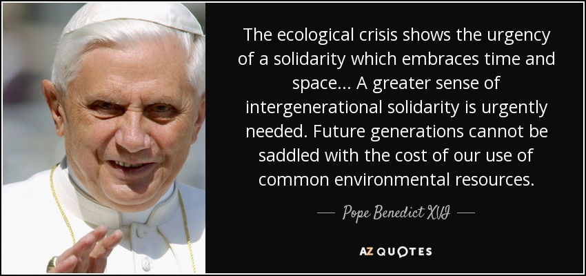 The ecological crisis shows the urgency of a solidarity which embraces time and space... A greater sense of intergenerational solidarity is urgently needed. Future generations cannot be saddled with the cost of our use of common environmental resources. - Pope Benedict XVI