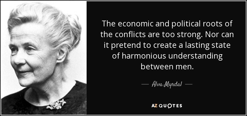 The economic and political roots of the conflicts are too strong. Nor can it pretend to create a lasting state of harmonious understanding between men. - Alva Myrdal