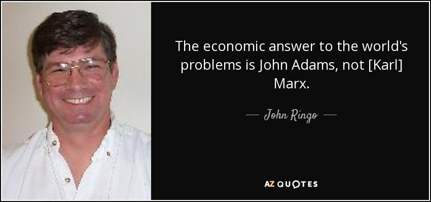The economic answer to the world's problems is John Adams, not [Karl] Marx. - John Ringo
