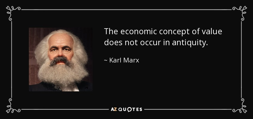 The economic concept of value does not occur in antiquity . - Karl Marx