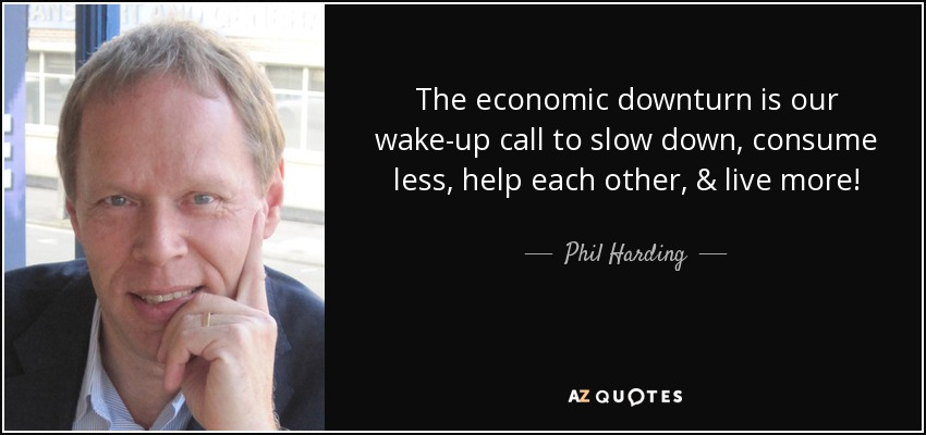 The economic downturn is our wake-up call to slow down, consume less, help each other, & live more! - Phil Harding