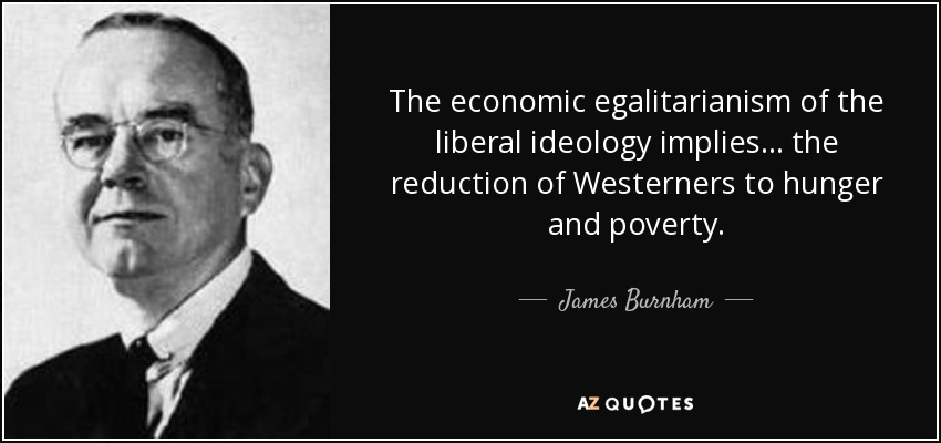 The economic egalitarianism of the liberal ideology implies ... the reduction of Westerners to hunger and poverty. - James Burnham