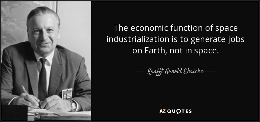 The economic function of space industrialization is to generate jobs on Earth, not in space. - Krafft Arnold Ehricke