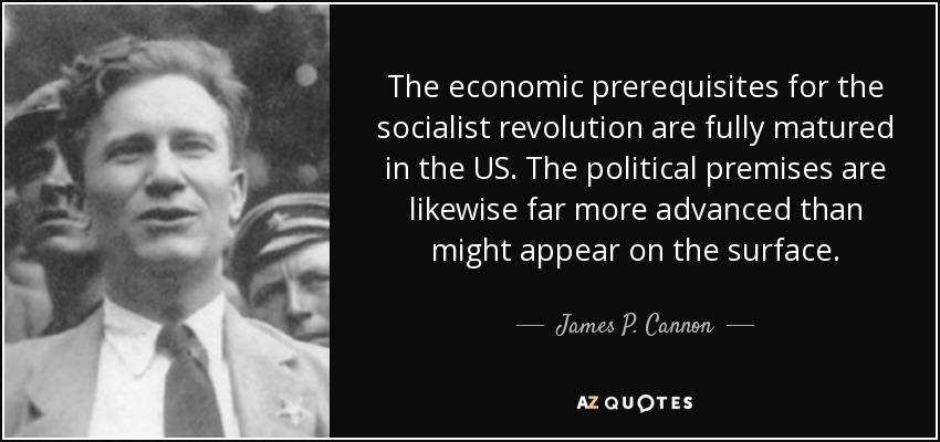 The economic prerequisites for the socialist revolution are fully matured in the US. The political premises are likewise far more advanced than might appear on the surface. - James P. Cannon