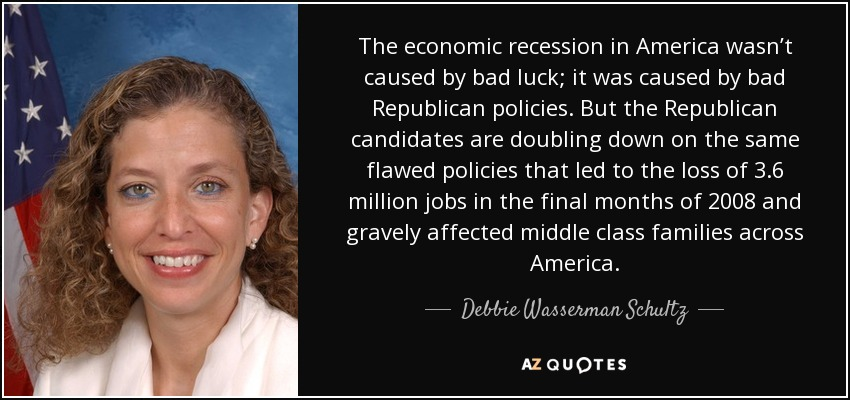 The economic recession in America wasn't caused by bad luck; it was caused by bad Republican policies. But the Republican candidates are doubling down on the same flawed policies that led to the loss of 3.6 million jobs in the final months of 2008 and gravely affected middle class families across America. - Debbie Wasserman Schultz