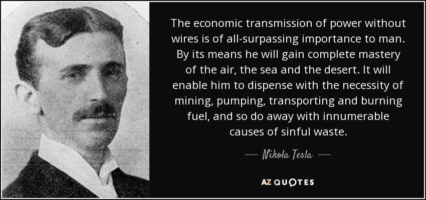 The economic transmission of power without wires is of all-surpassing importance to man. By its means he will gain complete mastery of the air, the sea and the desert. It will enable him to dispense with the necessity of mining, pumping, transporting and burning fuel, and so do away with innumerable causes of sinful waste. - Nikola Tesla