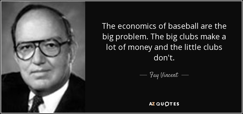 The economics of baseball are the big problem. The big clubs make a lot of money and the little clubs don't. - Fay Vincent