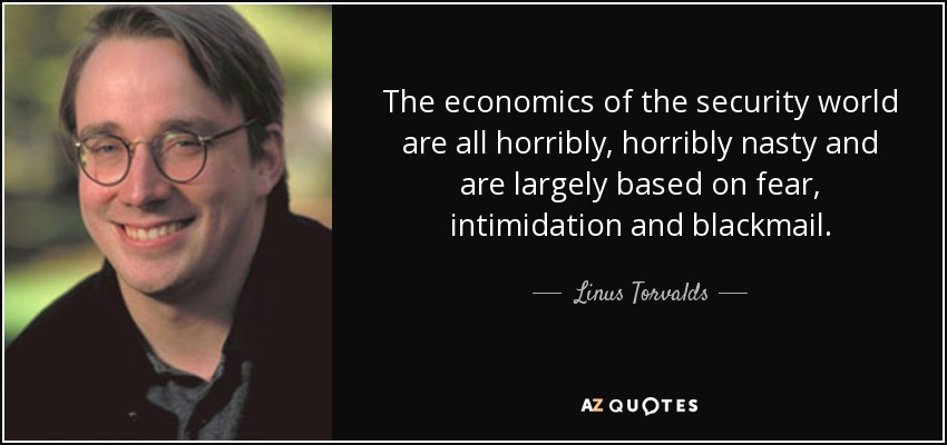 The economics of the security world are all horribly, horribly nasty and are largely based on fear, intimidation and blackmail. - Linus Torvalds