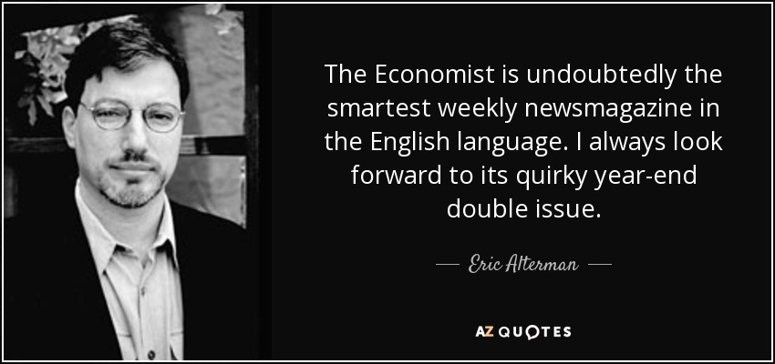 The Economist is undoubtedly the smartest weekly newsmagazine in the English language. I always look forward to its quirky year-end double issue. - Eric Alterman