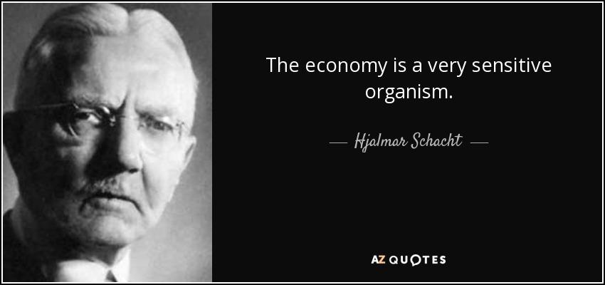The economy is a very sensitive organism. - Hjalmar Schacht