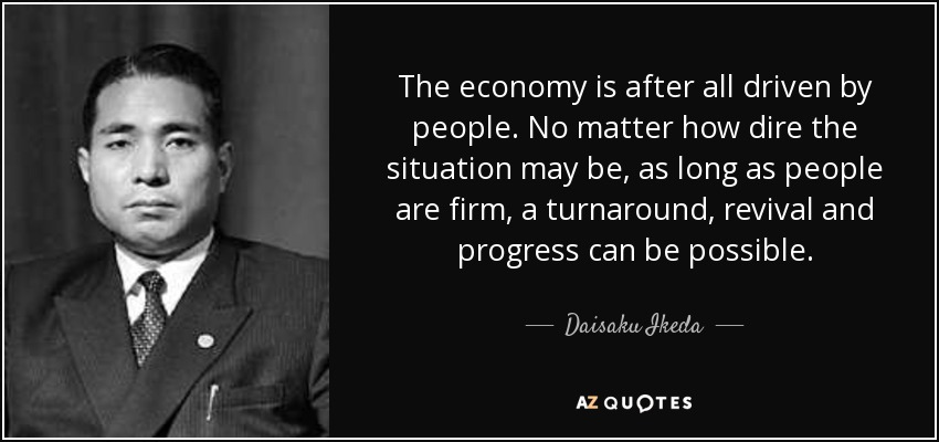 The economy is after all driven by people. No matter how dire the situation may be, as long as people are firm, a turnaround, revival and progress can be possible. - Daisaku Ikeda