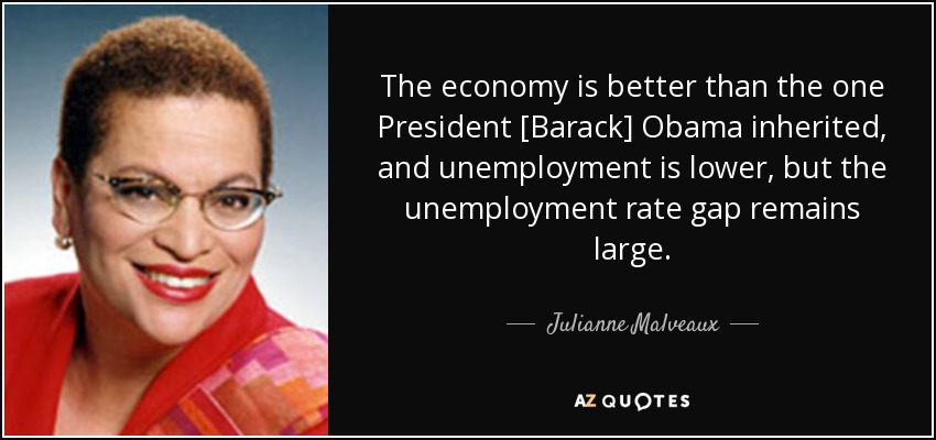 The economy is better than the one President [Barack] Obama inherited, and unemployment is lower, but the unemployment rate gap remains large. - Julianne Malveaux