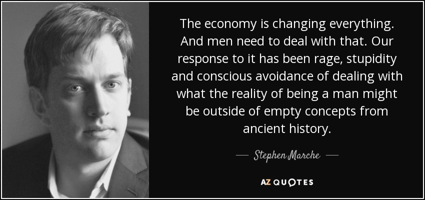 The economy is changing everything. And men need to deal with that. Our response to it has been rage, stupidity and conscious avoidance of dealing with what the reality of being a man might be outside of empty concepts from ancient history. - Stephen Marche