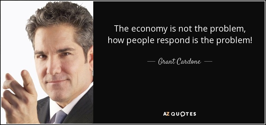 The economy is not the problem, how people respond is the problem! - Grant Cardone