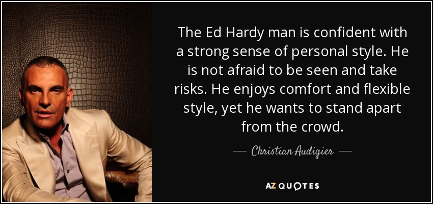 The Ed Hardy man is confident with a strong sense of personal style. He is not afraid to be seen and take risks. He enjoys comfort and flexible style, yet he wants to stand apart from the crowd. - Christian Audigier