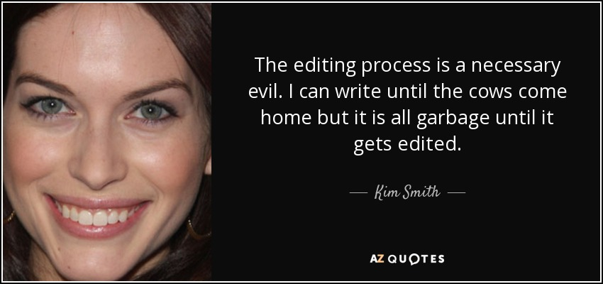 The editing process is a necessary evil. I can write until the cows come home but it is all garbage until it gets edited. - Kim Smith