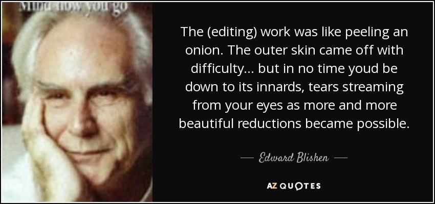 The (editing) work was like peeling an onion. The outer skin came off with difficulty... but in no time youd be down to its innards, tears streaming from your eyes as more and more beautiful reductions became possible. - Edward Blishen
