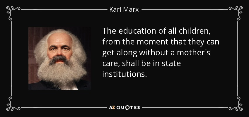 The education of all children, from the moment that they can get along without a mother's care, shall be in state institutions. - Karl Marx