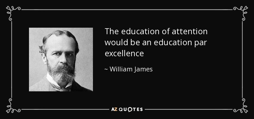 The education of attention would be an education par excellence - William James