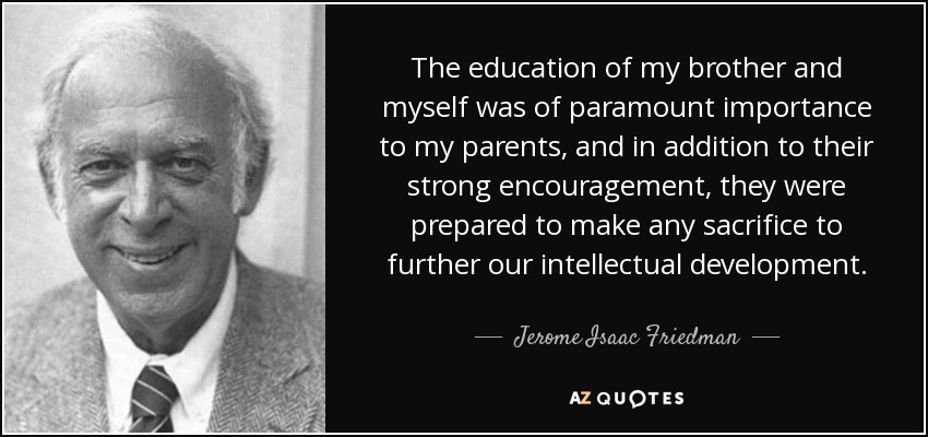 The education of my brother and myself was of paramount importance to my parents, and in addition to their strong encouragement, they were prepared to make any sacrifice to further our intellectual development. - Jerome Isaac Friedman