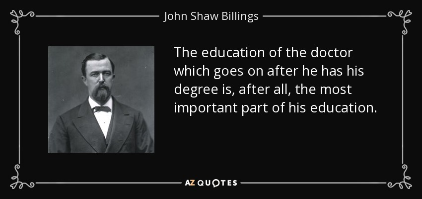 The education of the doctor which goes on after he has his degree is, after all, the most important part of his education. - John Shaw Billings