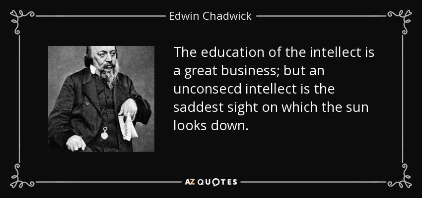 The education of the intellect is a great business; but an unconsecd intellect is the saddest sight on which the sun looks down. - Edwin Chadwick