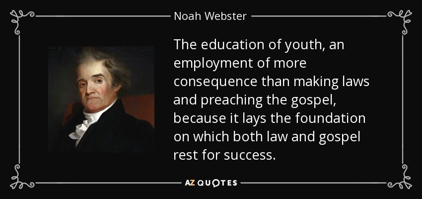 The education of youth, an employment of more consequence than making laws and preaching the gospel, because it lays the foundation on which both law and gospel rest for success. - Noah Webster