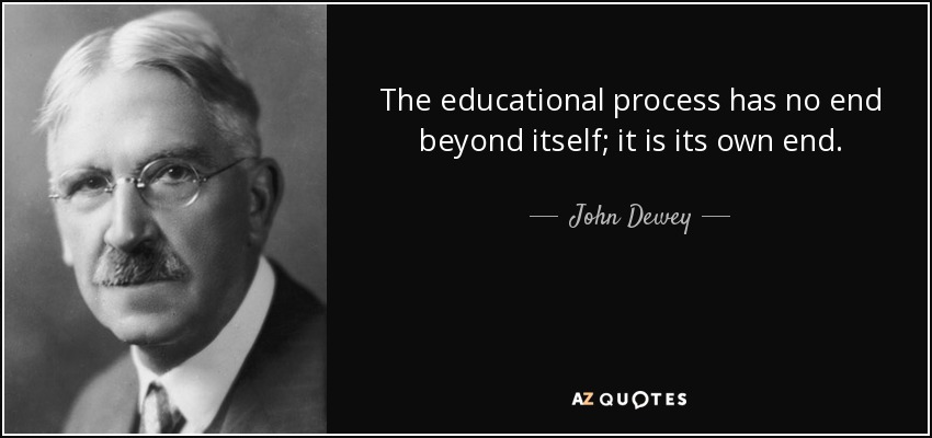 The educational process has no end beyond itself; it is its own end. - John Dewey