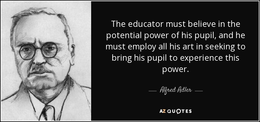 The educator must believe in the potential power of his pupil, and he must employ all his art in seeking to bring his pupil to experience this power. - Alfred Adler