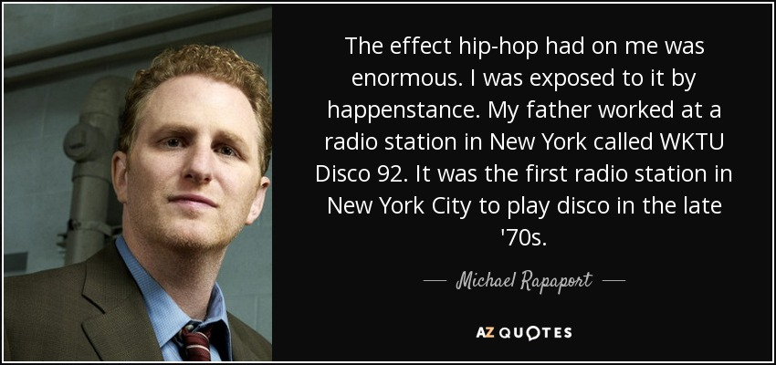The effect hip-hop had on me was enormous. I was exposed to it by happenstance. My father worked at a radio station in New York called WKTU Disco 92. It was the first radio station in New York City to play disco in the late '70s. - Michael Rapaport