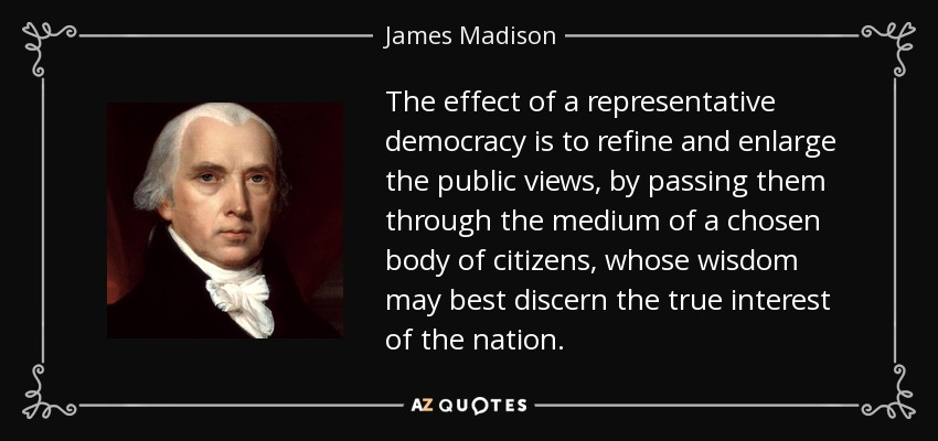 The effect of a representative democracy is to refine and enlarge the public views, by passing them through the medium of a chosen body of citizens, whose wisdom may best discern the true interest of the nation.... - James Madison