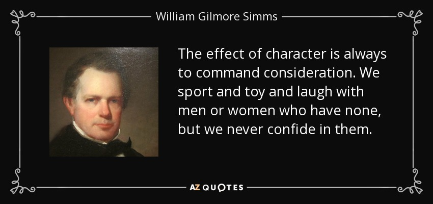 The effect of character is always to command consideration. We sport and toy and laugh with men or women who have none, but we never confide in them. - William Gilmore Simms