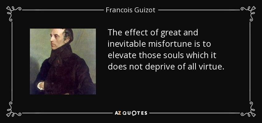 The effect of great and inevitable misfortune is to elevate those souls which it does not deprive of all virtue. - Francois Guizot