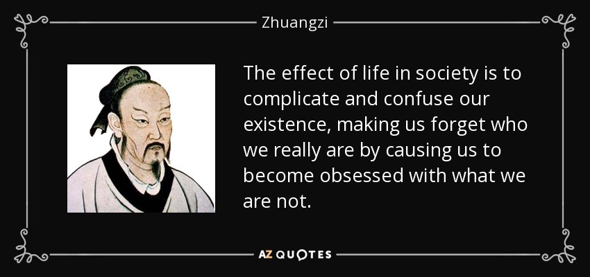 The effect of life in society is to complicate and confuse our existence, making us forget who we really are by causing us to become obsessed with what we are not. - Zhuangzi