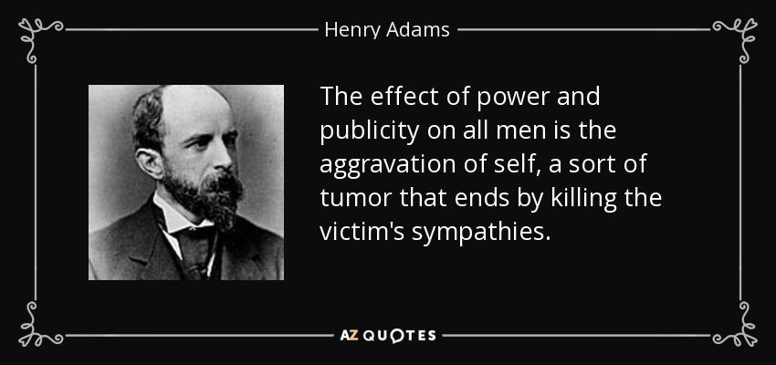 The effect of power and publicity on all men is the aggravation of self, a sort of tumor that ends by killing the victim's sympathies. - Henry Adams