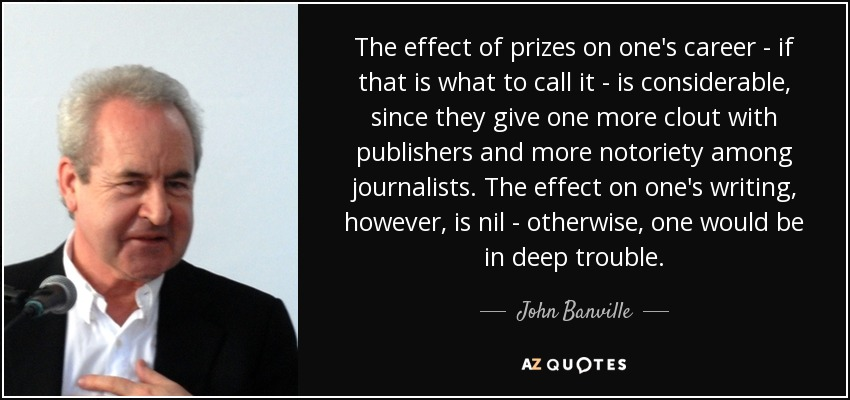 The effect of prizes on one's career - if that is what to call it - is considerable, since they give one more clout with publishers and more notoriety among journalists. The effect on one's writing, however, is nil - otherwise, one would be in deep trouble. - John Banville