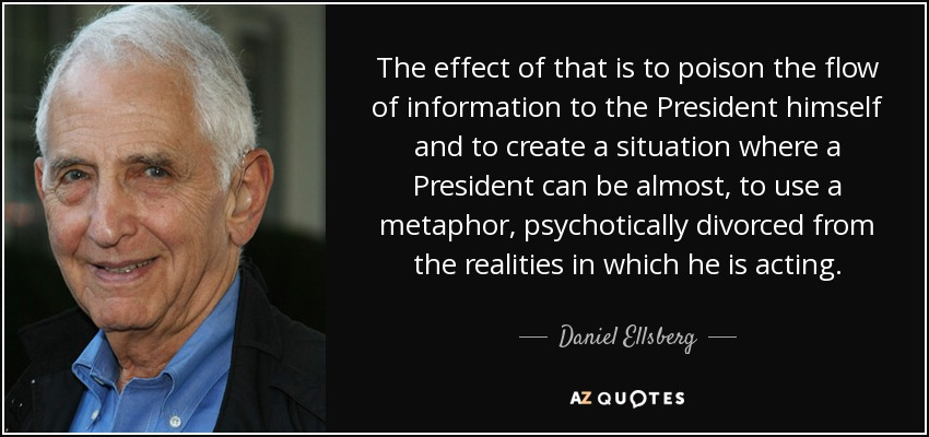 The effect of that is to poison the flow of information to the President himself and to create a situation where a President can be almost, to use a metaphor, psychotically divorced from the realities in which he is acting. - Daniel Ellsberg