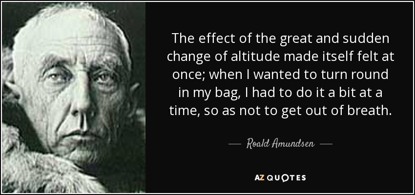 The effect of the great and sudden change of altitude made itself felt at once; when I wanted to turn round in my bag, I had to do it a bit at a time, so as not to get out of breath. - Roald Amundsen