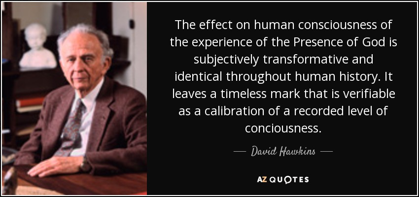 The effect on human consciousness of the experience of the Presence of God is subjectively transformative and identical throughout human history. It leaves a timeless mark that is verifiable as a calibration of a recorded level of conciousness. - David Hawkins