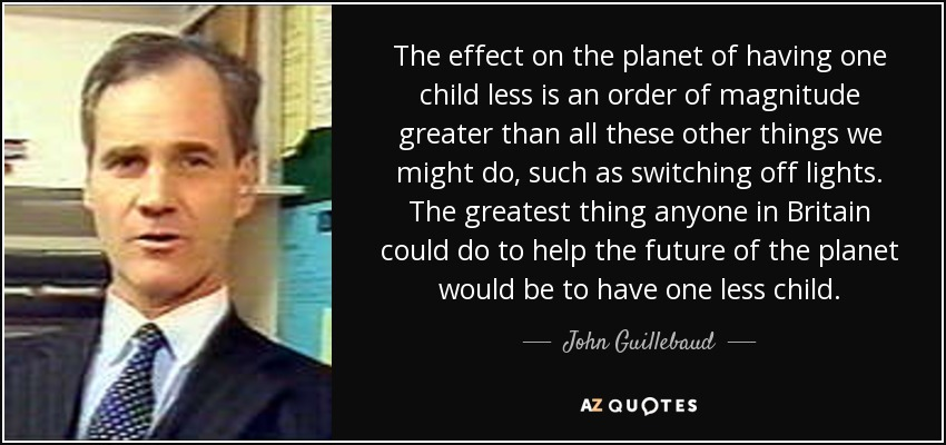 The effect on the planet of having one child less is an order of magnitude greater than all these other things we might do, such as switching off lights. The greatest thing anyone in Britain could do to help the future of the planet would be to have one less child. - John Guillebaud