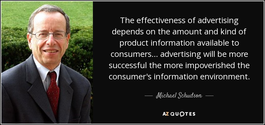 The effectiveness of advertising depends on the amount and kind of product information available to consumers... advertising will be more successful the more impoverished the consumer's information environment. - Michael Schudson