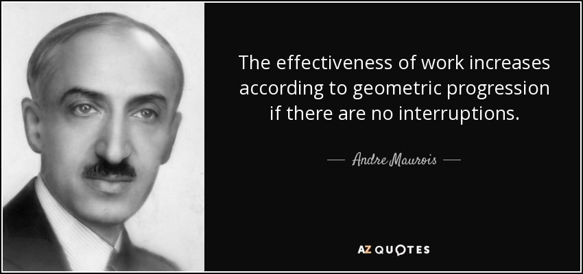 The effectiveness of work increases according to geometric progression if there are no interruptions. - Andre Maurois