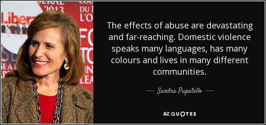 The effects of abuse are devastating and far-reaching. Domestic violence speaks many languages, has many colours and lives in many different communities. - Sandra Pupatello