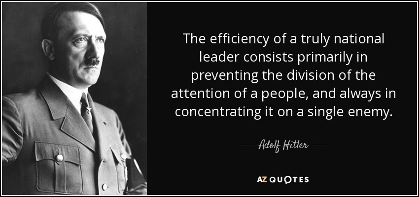 The efficiency of a truly national leader consists primarily in preventing the division of the attention of a people, and always in concentrating it on a single enemy. - Adolf Hitler