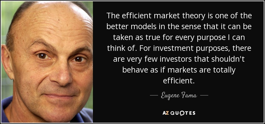 The efficient market theory is one of the better models in the sense that it can be taken as true for every purpose I can think of. For investment purposes, there are very few investors that shouldn't behave as if markets are totally efficient. - Eugene Fama