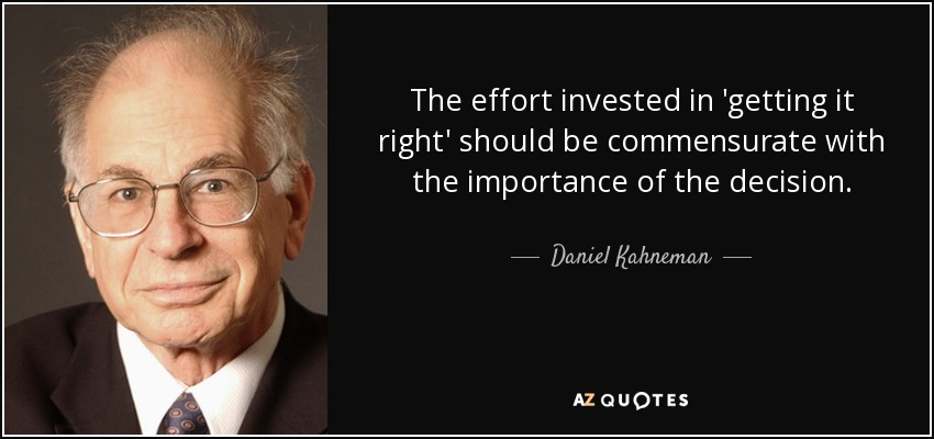 The effort invested in 'getting it right' should be commensurate with the importance of the decision. - Daniel Kahneman