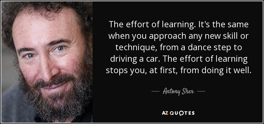 The effort of learning. It's the same when you approach any new skill or technique, from a dance step to driving a car. The effort of learning stops you, at first, from doing it well. - Antony Sher