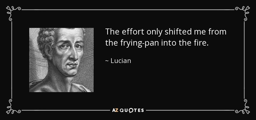 The effort only shifted me from the frying-pan into the fire. - Lucian