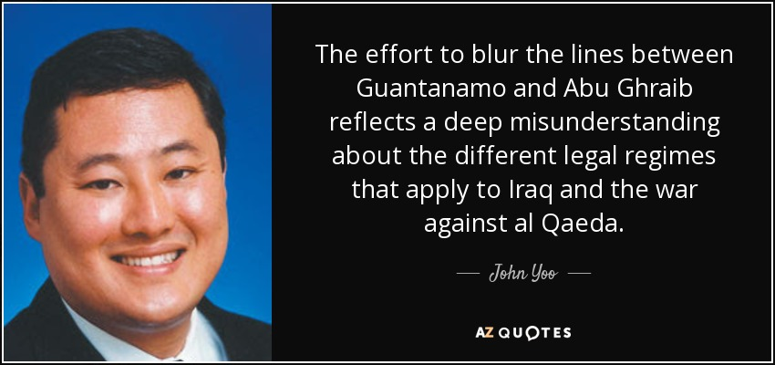 The effort to blur the lines between Guantanamo and Abu Ghraib reflects a deep misunderstanding about the different legal regimes that apply to Iraq and the war against al Qaeda. - John Yoo